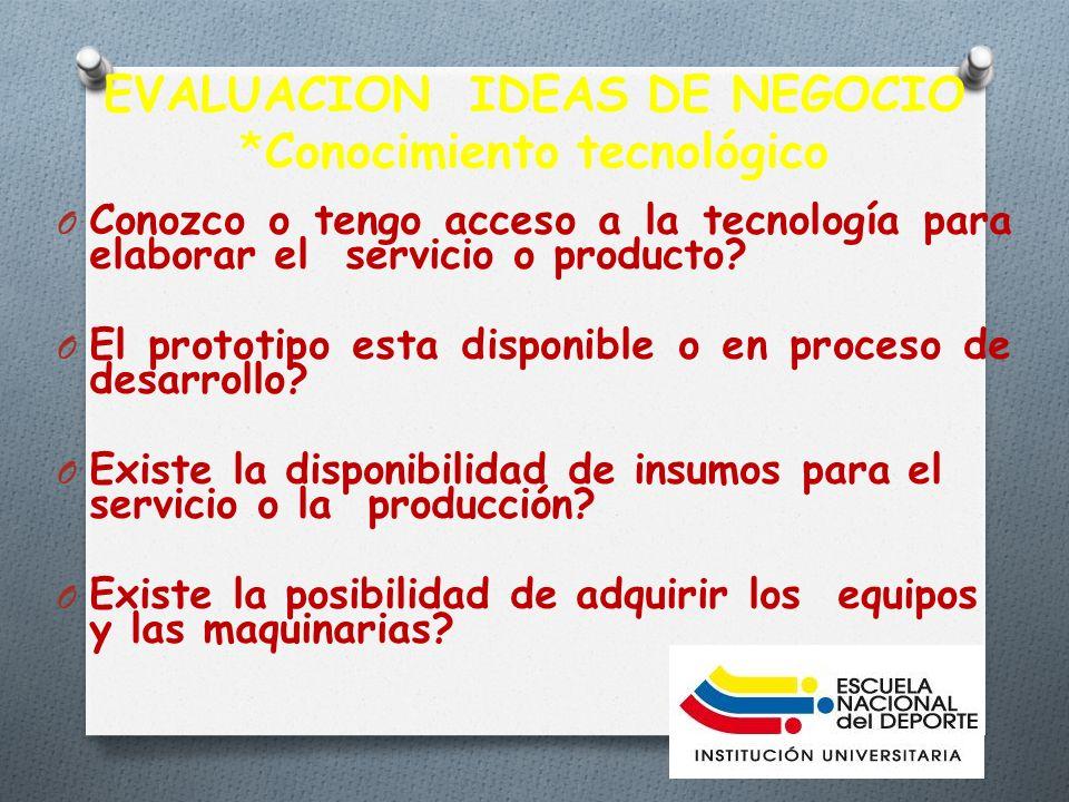 EVALUACION IDEAS DE NEGOCIO *Conocimiento tecnológico O Conozco o tengo acceso a la tecnología para elaborar el servicio o producto.