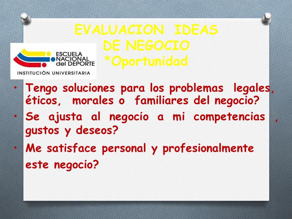 EVALUACION IDEAS DE NEGOCIO *Oportunidad Tengo soluciones para los problemas legales, éticos, morales o familiares del negocio? Se ajusta al negocio a
