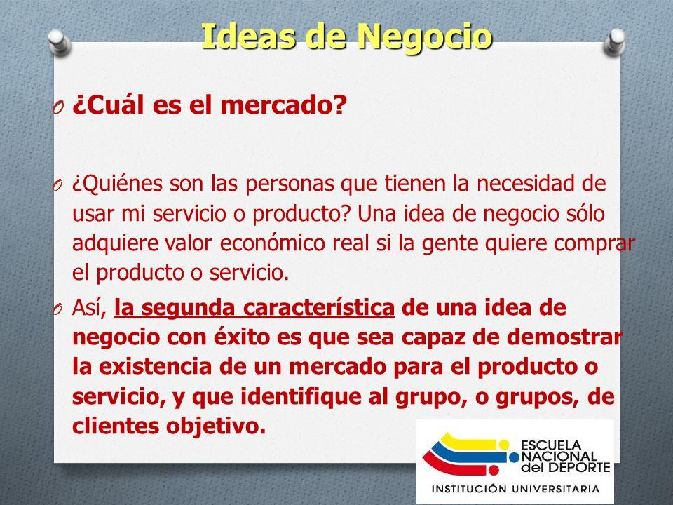 Ideas de Negocio O ¿Cuál es el mercado? O ¿Quiénes son las personas que tienen la necesidad de usar mi servicio o producto? Una idea de negocio sólo a