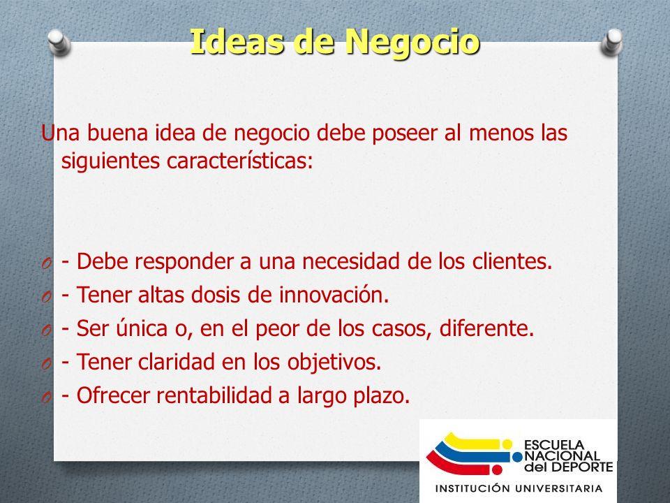 Ideas de Negocio Una buena idea de negocio debe poseer al menos las siguientes características: O - Debe responder a una necesidad de los clientes. O