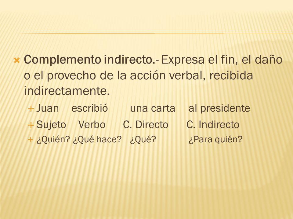 Complemento indirecto.- Expresa el fin, el daño o el provecho de la acción verbal, recibida indirectamente. Juanescribióuna carta al presidente Sujeto