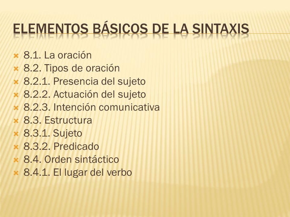 8.1. La oración 8.2. Tipos de oración 8.2.1. Presencia del sujeto 8.2.2. Actuación del sujeto 8.2.3. Intención comunicativa 8.3. Estructura 8.3.1. Suj