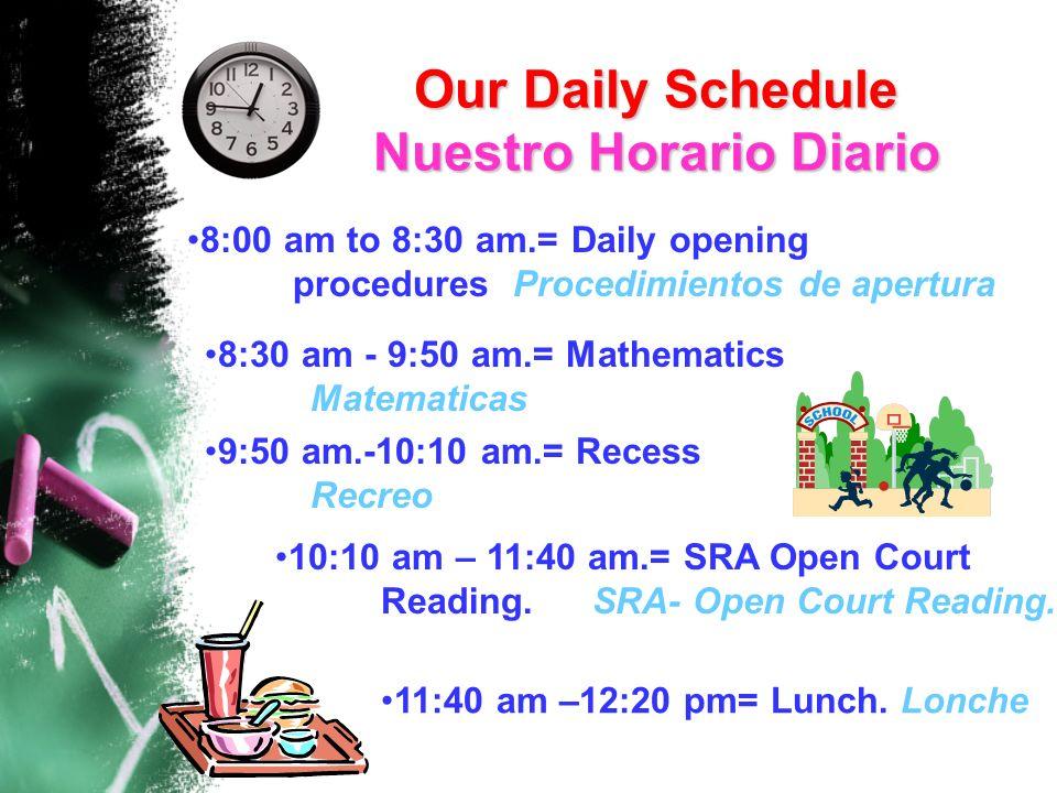 8:00 am to 8:30 am.= Daily opening procedures Procedimientos de apertura 8:30 am - 9:50 am.= Mathematics Matematicas 9:50 am.-10:10 am.= Recess Recreo 10:10 am – 11:40 am.= SRA Open Court Reading.