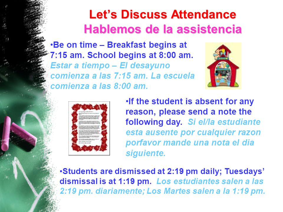 Lets Discuss Attendance Hablemos de la assistencia Students are dismissed at 2:19 pm daily; Tuesdays dismissal is at 1:19 pm.