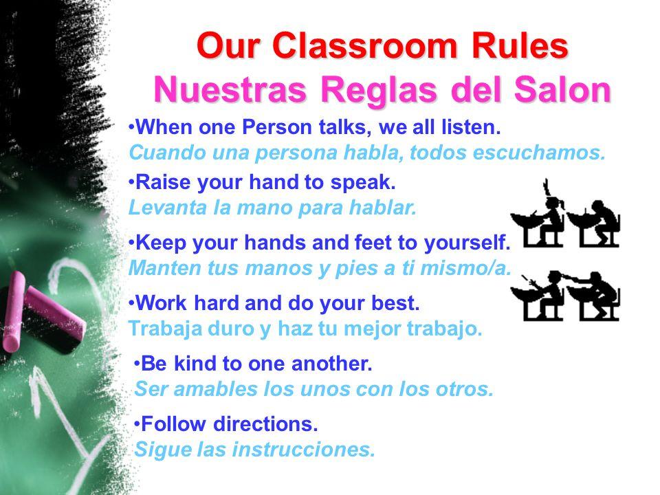 Our Classroom Rules Nuestras Reglas del Salon When one Person talks, we all listen. Cuando una persona habla, todos escuchamos. Raise your hand to spe