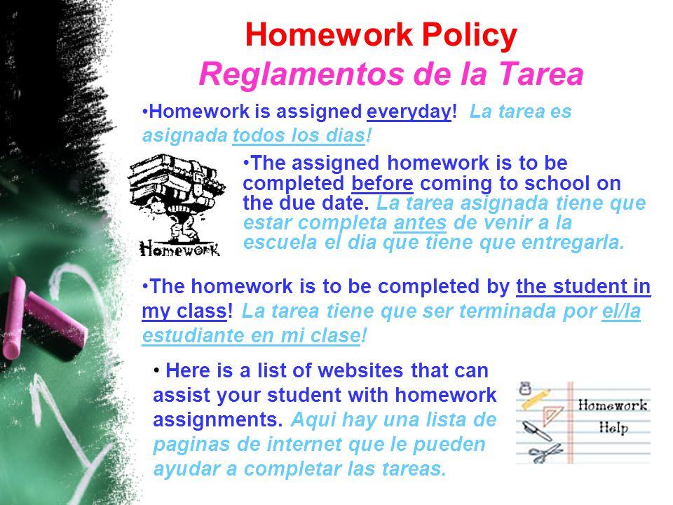 Homework Policy Reglamentos de la Tarea Homework is assigned everyday! La tarea es asignada todos los dias! The assigned homework is to be completed b