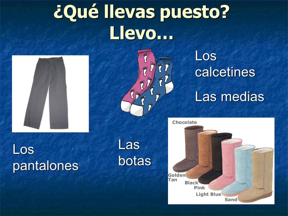 ¿Qué llevas puesto? Llevo… Los pantalones Los calcetines Las medias Las botas