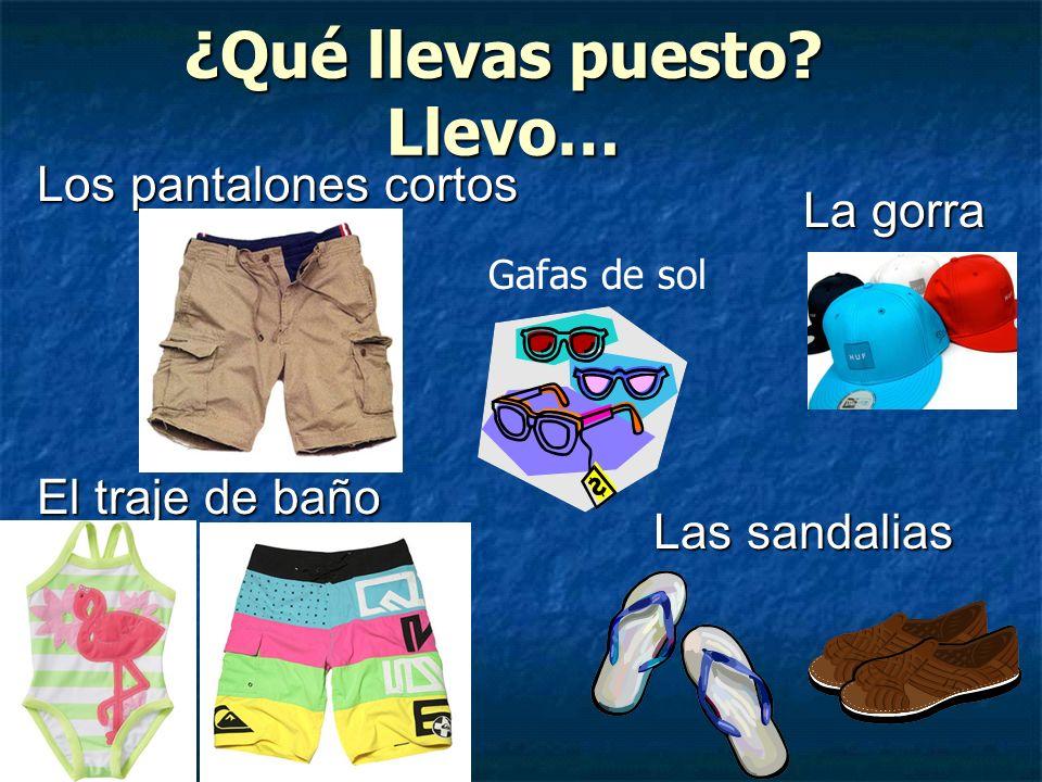 ¿Qué llevas puesto? Llevo… Los pantalones cortos El traje de baño La gorra Las sandalias Gafas de sol