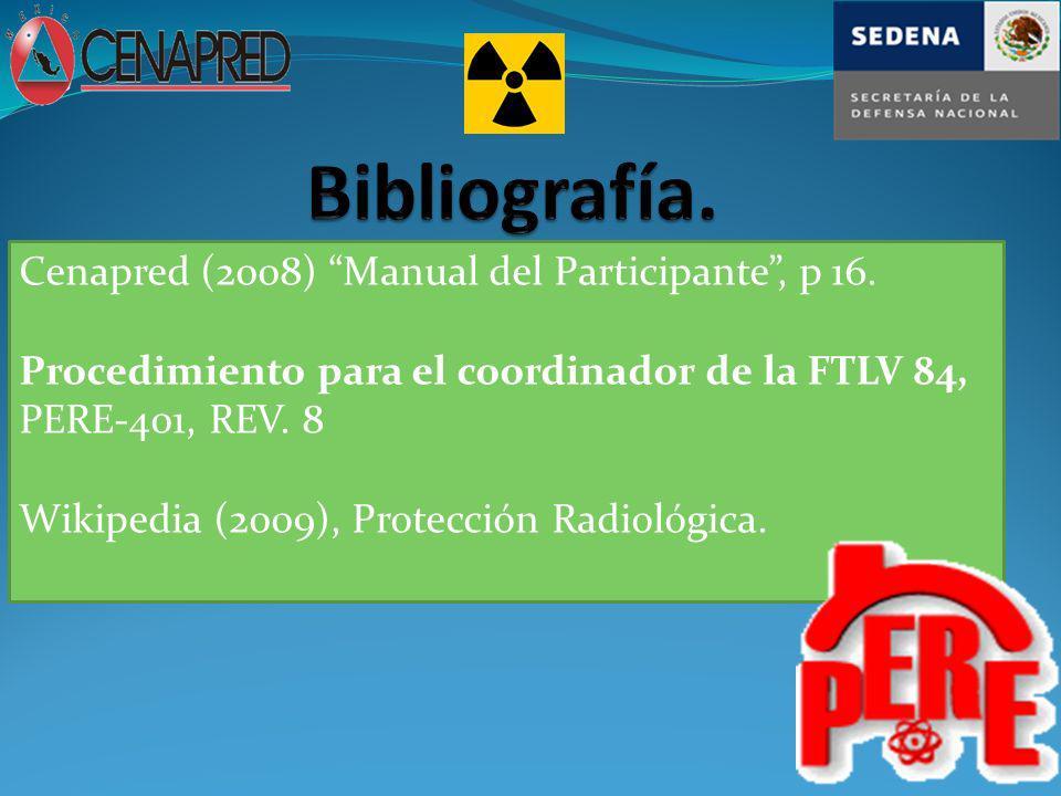 Cenapred (2008) Manual del Participante, p 16. Procedimiento para el coordinador de la FTLV 84, PERE-401, REV. 8 Wikipedia (2009), Protección Radiológ