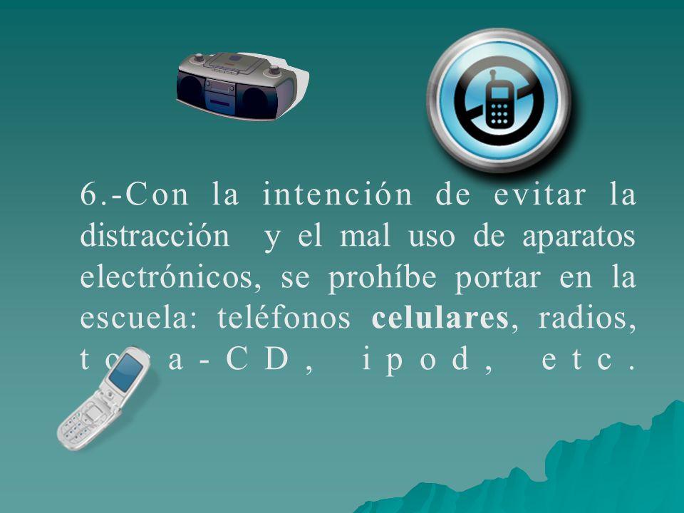 6.-Con la intención de evitar la distracción y el mal uso de aparatos electrónicos, se prohíbe portar en la escuela: teléfonos celulares, radios, toca
