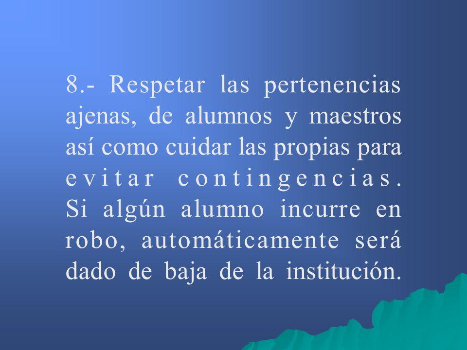 8.- Respetar las pertenencias ajenas, de alumnos y maestros así como cuidar las propias para evitar contingencias. Si algún alumno incurre en robo, au