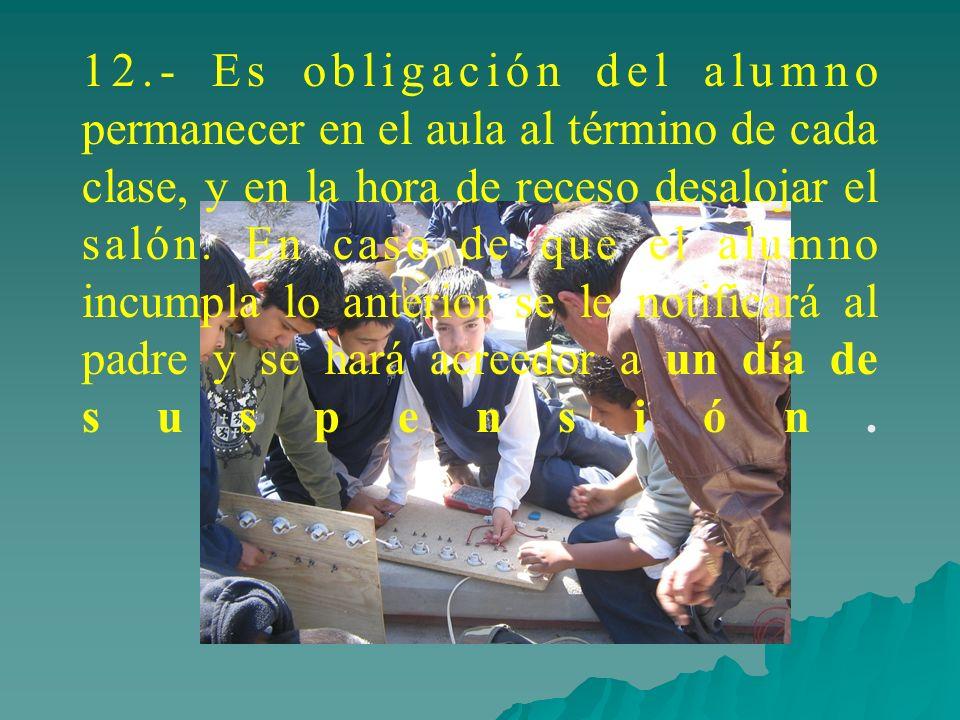 12.- Es obligación del alumno permanecer en el aula al término de cada clase, y en la hora de receso desalojar el salón. En caso de que el alumno incu