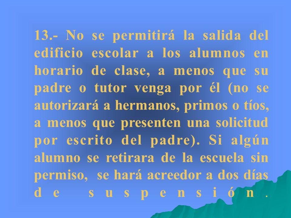 13.- No se permitirá la salida del edificio escolar a los alumnos en horario de clase, a menos que su padre o tutor venga por él (no se autorizará a h