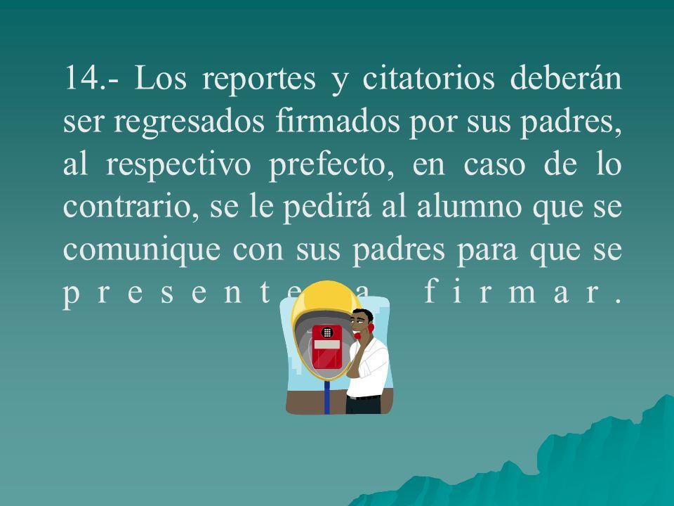 14.- Los reportes y citatorios deberán ser regresados firmados por sus padres, al respectivo prefecto, en caso de lo contrario, se le pedirá al alumno