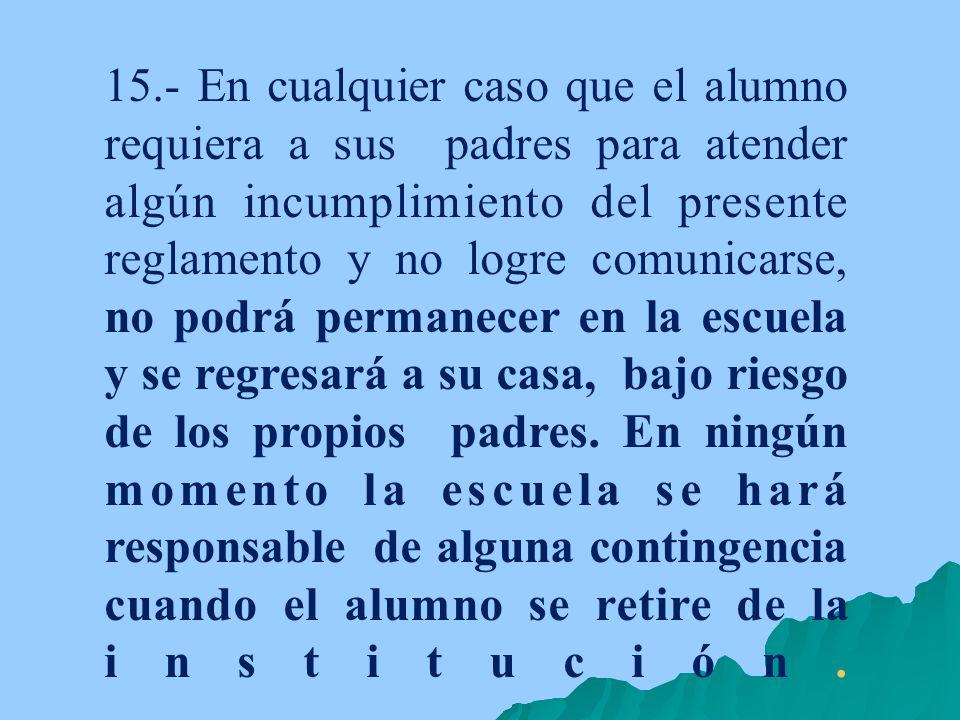15.- En cualquier caso que el alumno requiera a sus padres para atender algún incumplimiento del presente reglamento y no logre comunicarse, no podrá