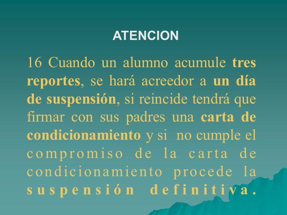 16 Cuando un alumno acumule tres reportes, se hará acreedor a un día de suspensión, si reincide tendrá que firmar con sus padres una carta de condicio