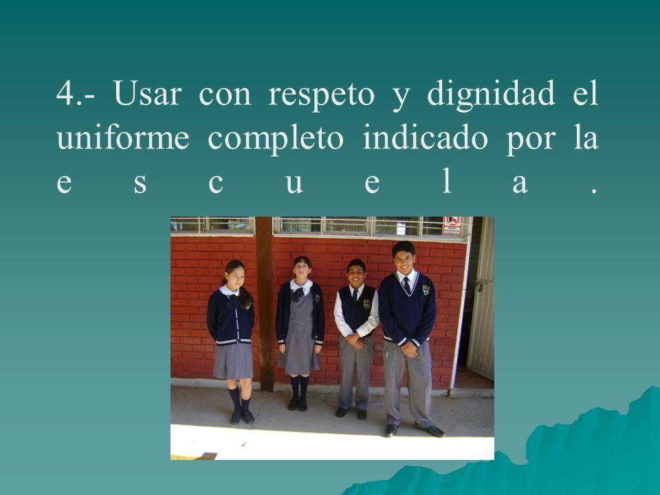4.- Usar con respeto y dignidad el uniforme completo indicado por la escuela.