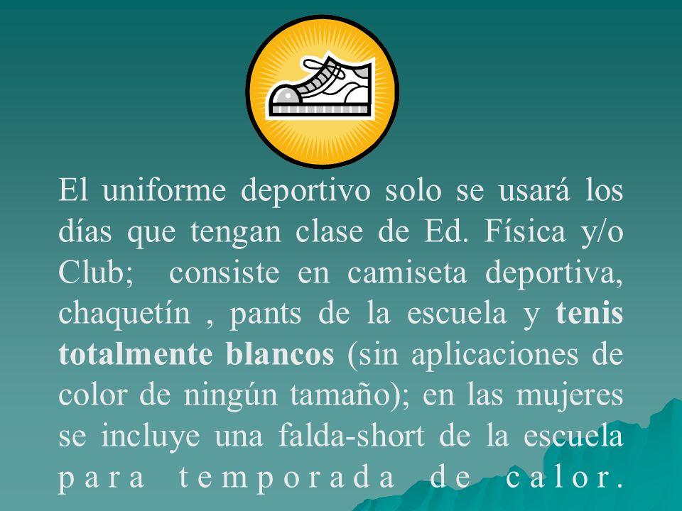 El uniforme deportivo solo se usará los días que tengan clase de Ed. Física y/o Club; consiste en camiseta deportiva, chaquetín, pants de la escuela y