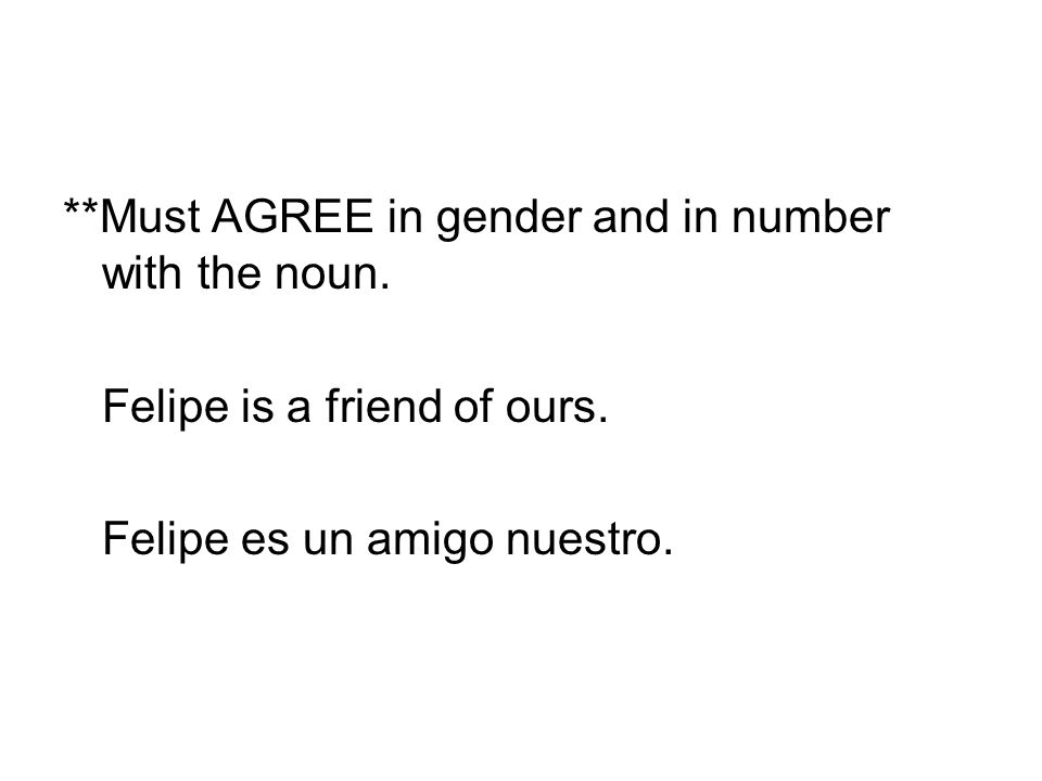 **Must AGREE in gender and in number with the noun. Felipe is a friend of ours. Felipe es un amigo nuestro.