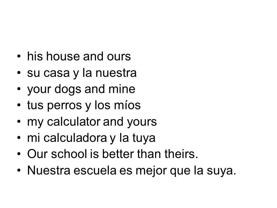 his house and ours su casa y la nuestra your dogs and mine tus perros y los míos my calculator and yours mi calculadora y la tuya Our school is better