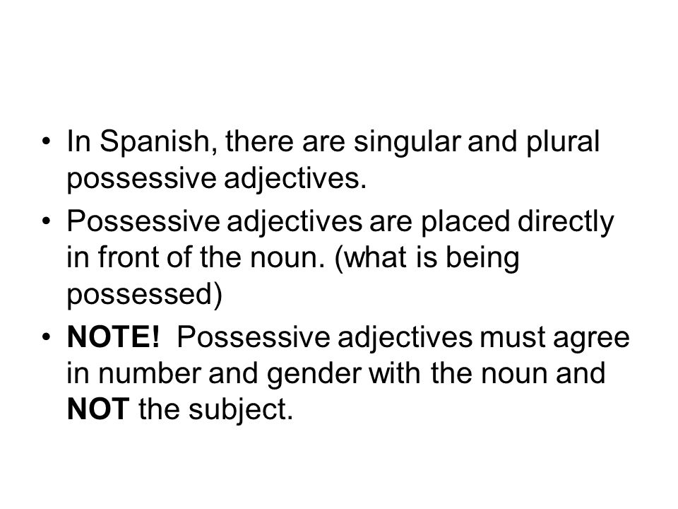 In Spanish, there are singular and plural possessive adjectives. Possessive adjectives are placed directly in front of the noun. (what is being posses