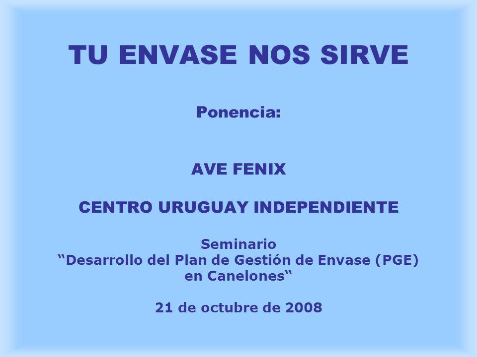 TU ENVASE NOS SIRVE Ponencia: AVE FENIX CENTRO URUGUAY INDEPENDIENTE Seminario Desarrollo del Plan de Gestión de Envase (PGE) en Canelones 21 de octub