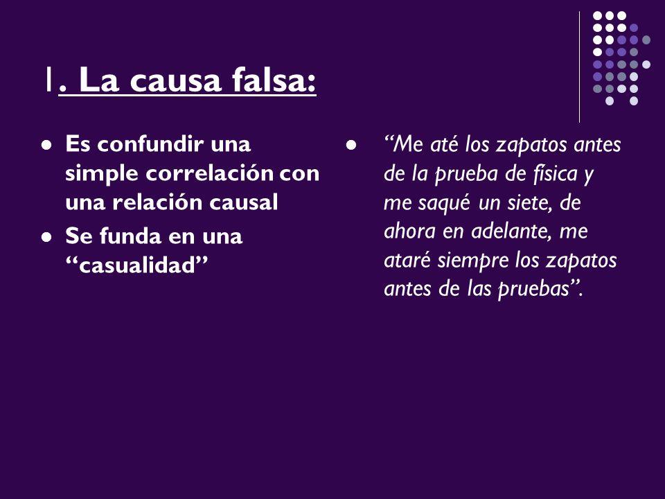 1. La causa falsa: Es confundir una simple correlación con una relación causal Se funda en una casualidad Me até los zapatos antes de la prueba de fís