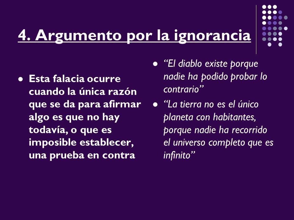 4. Argumento por la ignorancia Esta falacia ocurre cuando la única razón que se da para afirmar algo es que no hay todavía, o que es imposible estable
