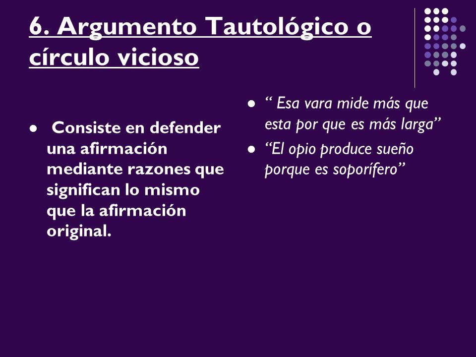 6. Argumento Tautológico o círculo vicioso Consiste en defender una afirmación mediante razones que significan lo mismo que la afirmación original. Es