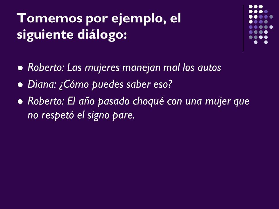 Tomemos por ejemplo, el siguiente diálogo: Roberto: Las mujeres manejan mal los autos Diana: ¿Cómo puedes saber eso? Roberto: El año pasado choqué con