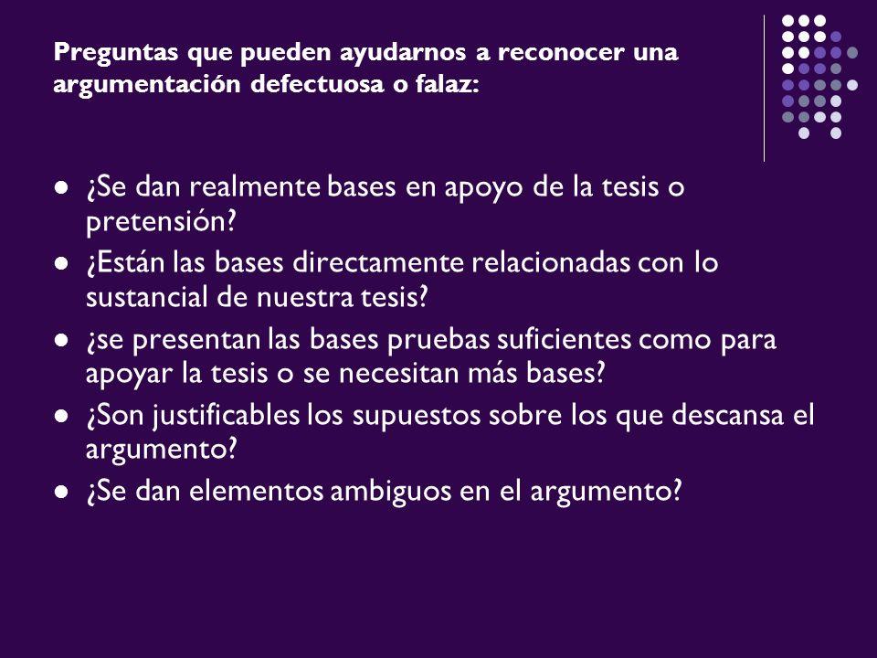 Preguntas que pueden ayudarnos a reconocer una argumentación defectuosa o falaz: ¿Se dan realmente bases en apoyo de la tesis o pretensión? ¿Están las