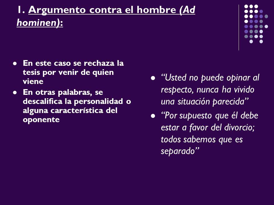 1. Argumento contra el hombre (Ad hominen): En este caso se rechaza la tesis por venir de quien viene En otras palabras, se descalifica la personalida