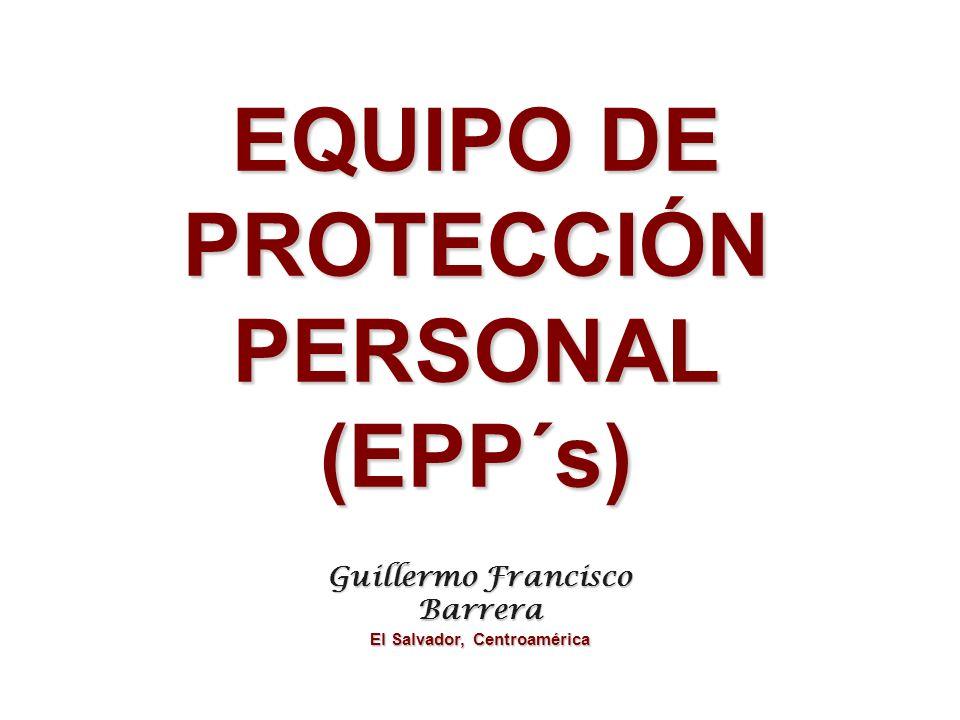 EQUIPO DE PROTECCIÓN PERSONAL (EPP´s) Guillermo Francisco Barrera El Salvador, Centroamérica