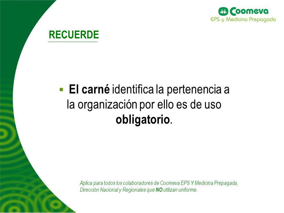 RECUERDE El carné identifica la pertenencia a la organización por ello es de uso obligatorio. Aplica para todos los colaboradores de Coomeva EPS Y Med