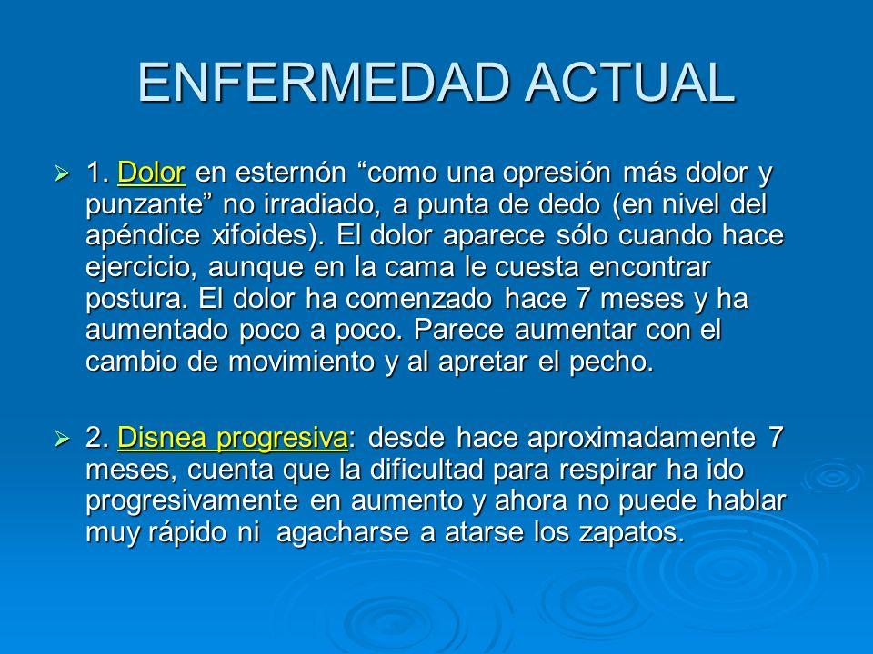ENFERMEDAD ACTUAL 1. Dolor en esternón como una opresión más dolor y punzante no irradiado, a punta de dedo (en nivel del apéndice xifoides). El dolor