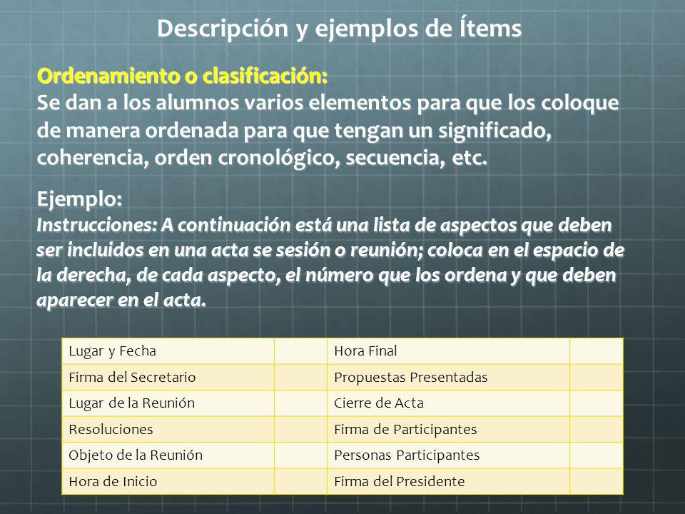 Descripción y ejemplos de Ítems Ordenamiento o clasificación: Se dan a los alumnos varios elementos para que los coloque de manera ordenada para que t