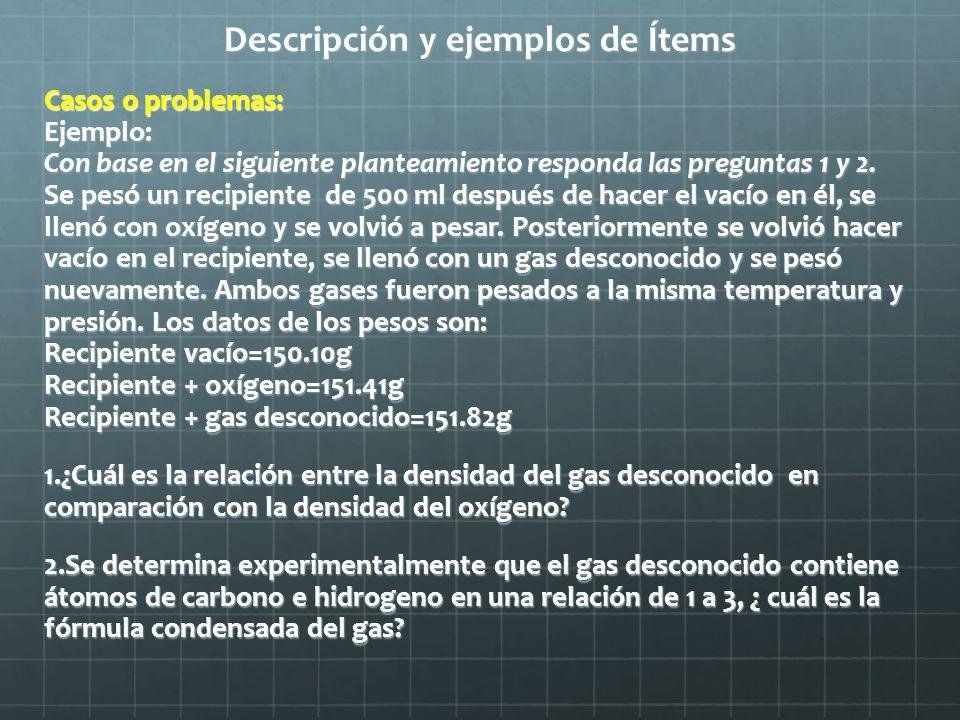 Descripción y ejemplos de Ítems Casos o problemas: Ejemplo: Con base en el siguiente planteamiento responda las preguntas 1 y 2. Se pesó un recipiente