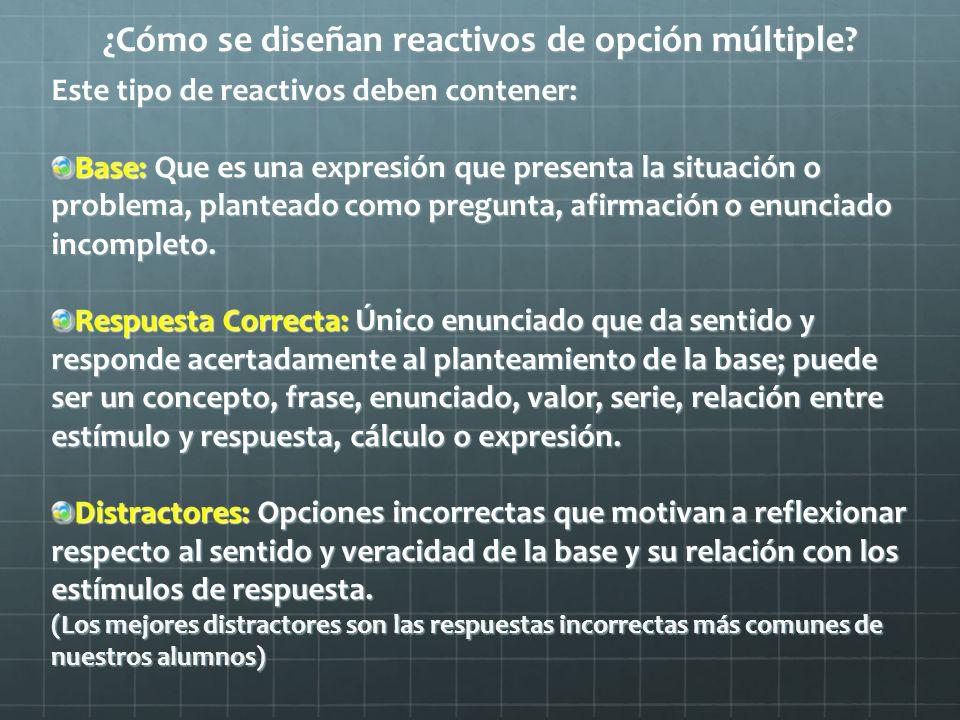 ¿Cómo se diseñan reactivos de opción múltiple? Este tipo de reactivos deben contener: Base: Que es una expresión que presenta la situación o problema,