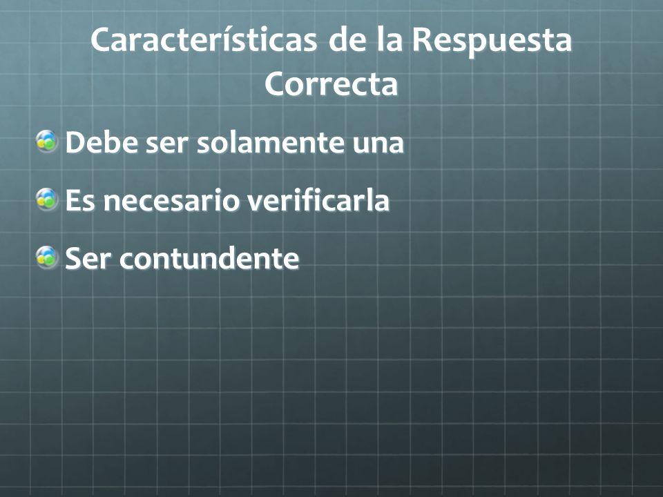 Características de la Respuesta Correcta Debe ser solamente una Es necesario verificarla Ser contundente