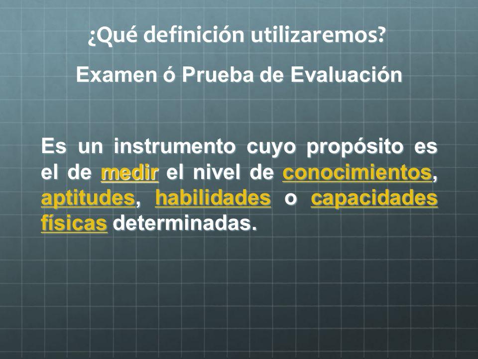 ¿Qué definición utilizaremos? Examen ó Prueba de Evaluación Es un instrumento cuyo propósito es el de medir el nivel de conocimientos, aptitudes, habi