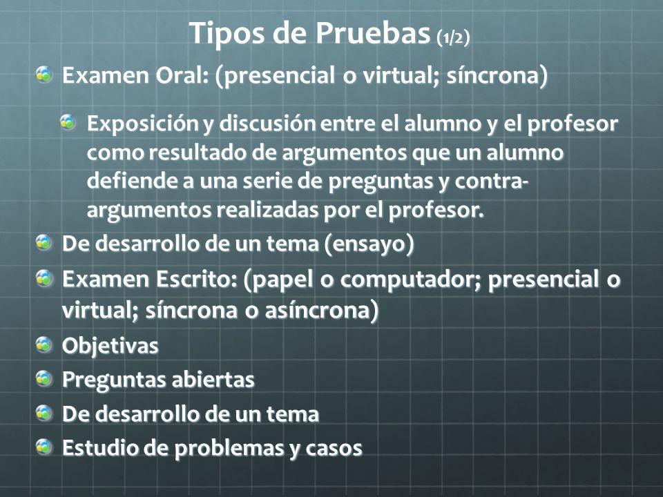 Tipos de Pruebas (1/2) Examen Oral: (presencial o virtual; síncrona) Exposición y discusión entre el alumno y el profesor como resultado de argumentos