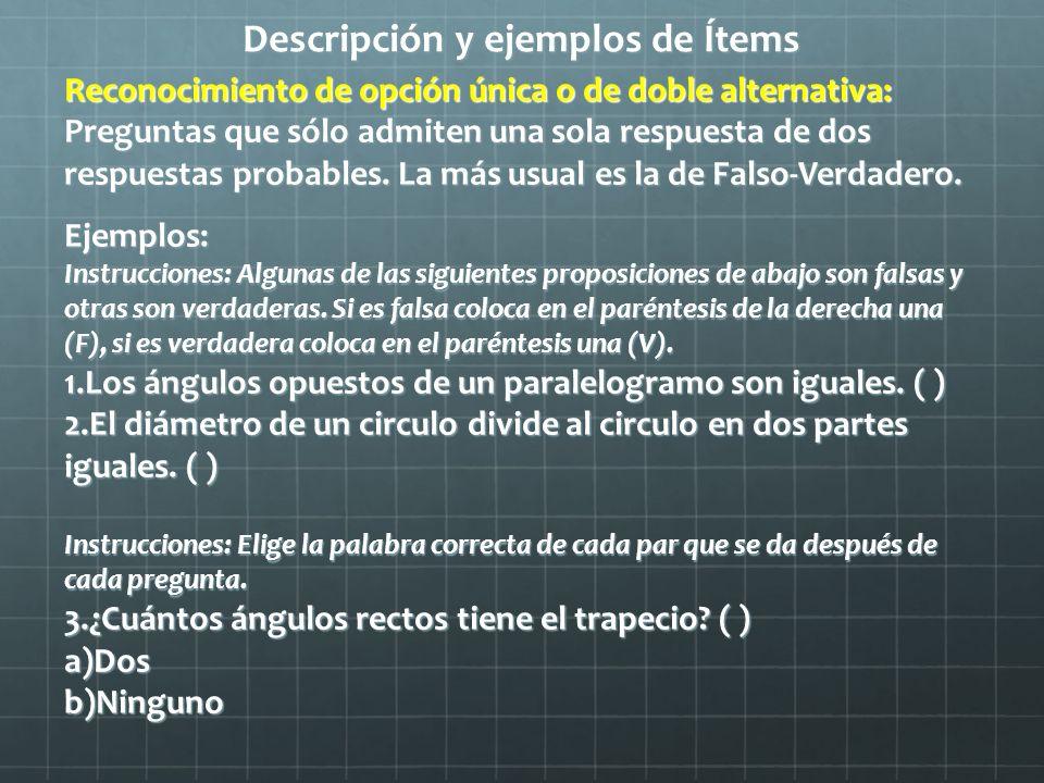 Descripción y ejemplos de Ítems Reconocimiento de opción múltiple: Son preguntas en las cuales se dan varias respuestas probables (estímulo) para que el alumno seleccione la correcta.