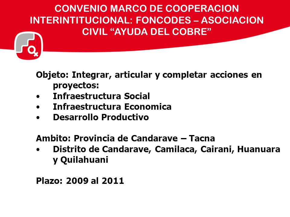 CONVENIO MARCO DE COOPERACION INTERINTITUCIONAL: FONCODES – ASOCIACION CIVIL AYUDA DEL COBRE Objeto: Integrar, articular y completar acciones en proye