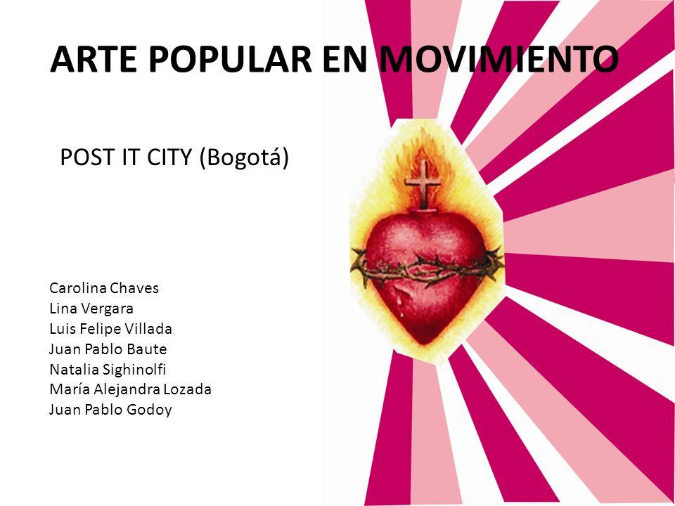 ARTE POPULAR EN MOVIMIENTO Carolina Chaves Lina Vergara Luis Felipe Villada Juan Pablo Baute Natalia Sighinolfi María Alejandra Lozada Juan Pablo Godo