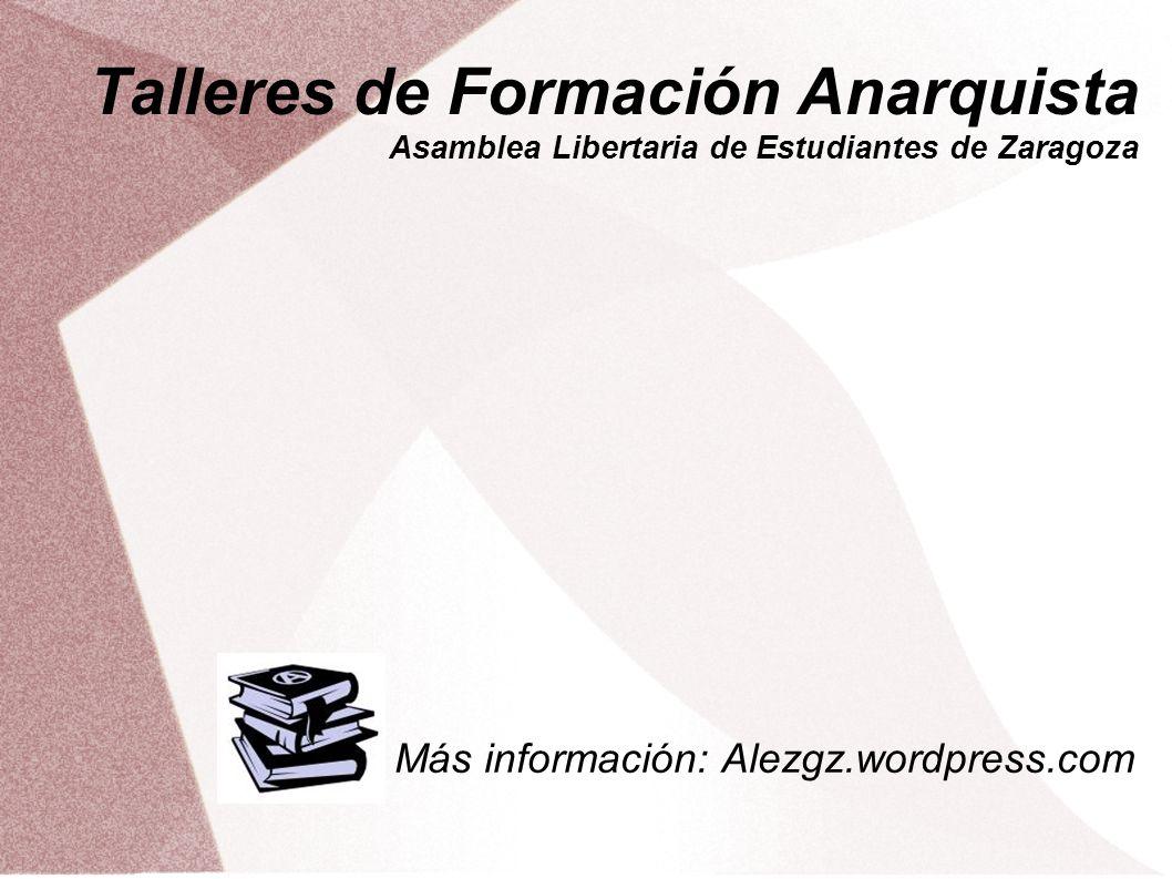 Talleres de Formación Anarquista Asamblea Libertaria de Estudiantes de Zaragoza Más información: Alezgz.wordpress.com