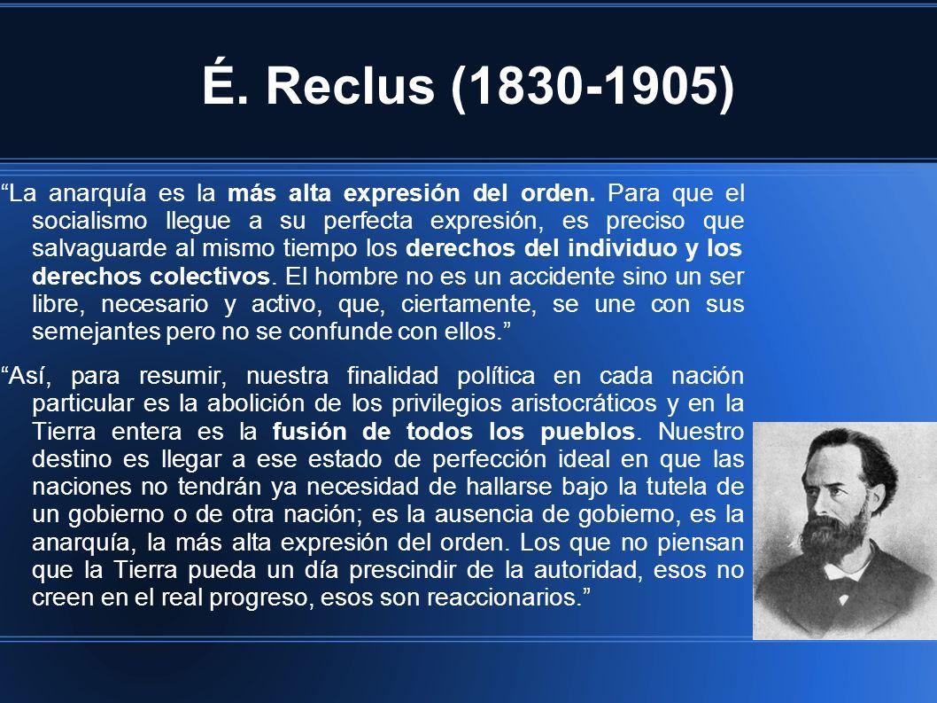 É. Reclus (1830-1905) La anarquía es la más alta expresión del orden. Para que el socialismo llegue a su perfecta expresión, es preciso que salvaguard