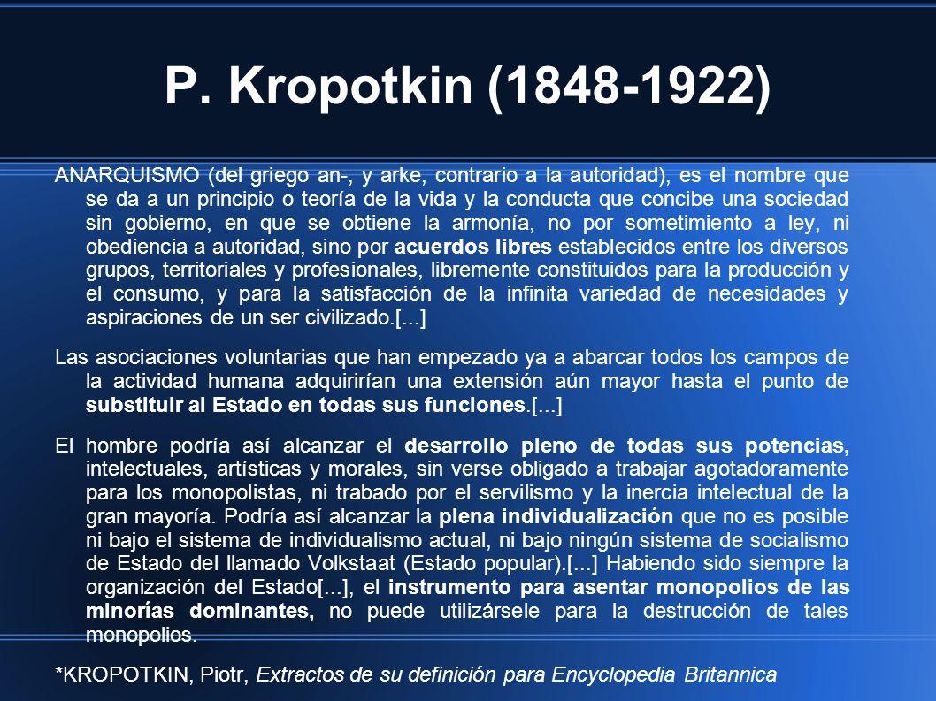 P. Kropotkin (1848-1922) ANARQUISMO (del griego an-, y arke, contrario a la autoridad), es el nombre que se da a un principio o teoría de la vida y la
