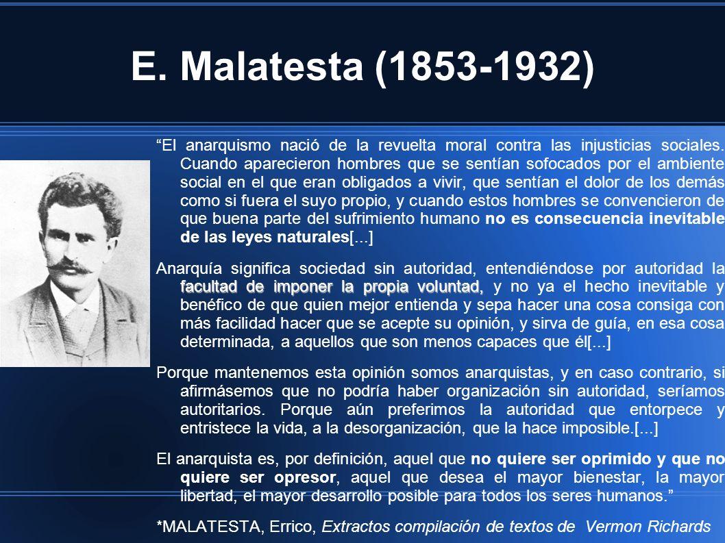 E. Malatesta (1853-1932) El anarquismo nació de la revuelta moral contra las injusticias sociales. Cuando aparecieron hombres que se sentían sofocados