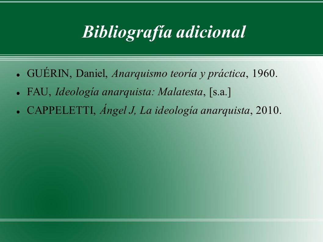 Bibliografía adicional GUÉRIN, Daniel, Anarquismo teoría y práctica, 1960. FAU, Ideología anarquista: Malatesta, [s.a.] CAPPELETTI, Ángel J, La ideolo
