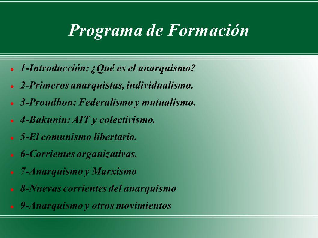 Programa de Formación 1-Introducción: ¿Qué es el anarquismo? 2-Primeros anarquistas, individualismo. 3-Proudhon: Federalismo y mutualismo. 4-Bakunin: